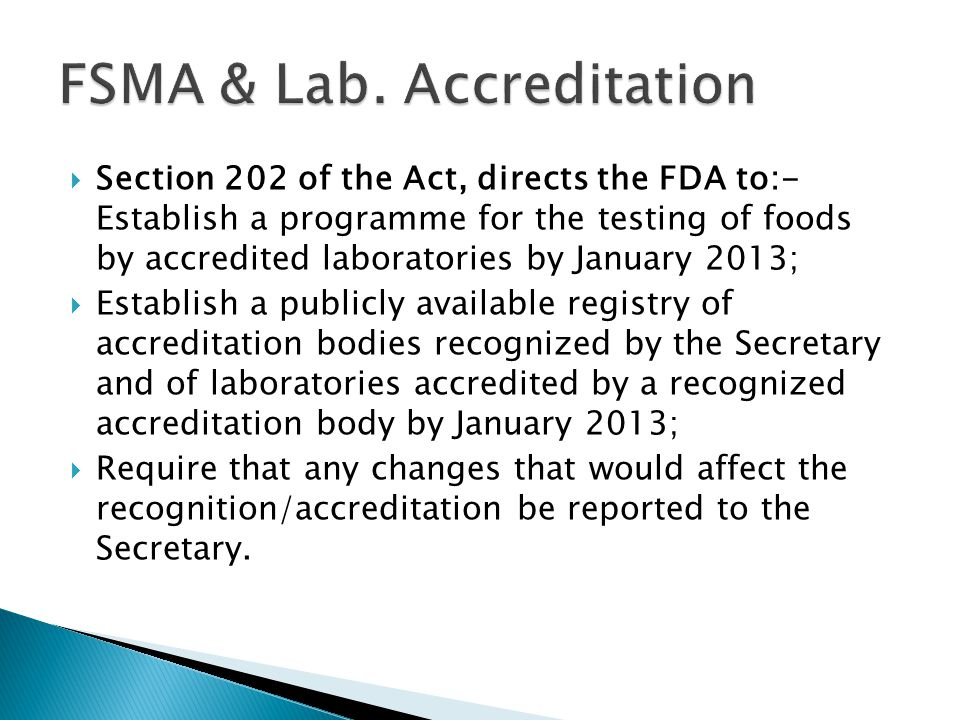  Section 202 of the Act, directs the FDA to:- Establish a programme for the testing of foods by accredited laboratories by January 2013;  Establish a publicly available registry of accreditation bodies recognized by the Secretary and of laboratories accredited by a recognized accreditation body by January 2013;  Require that any changes that would affect the recognition/accreditation be reported to the Secretary.