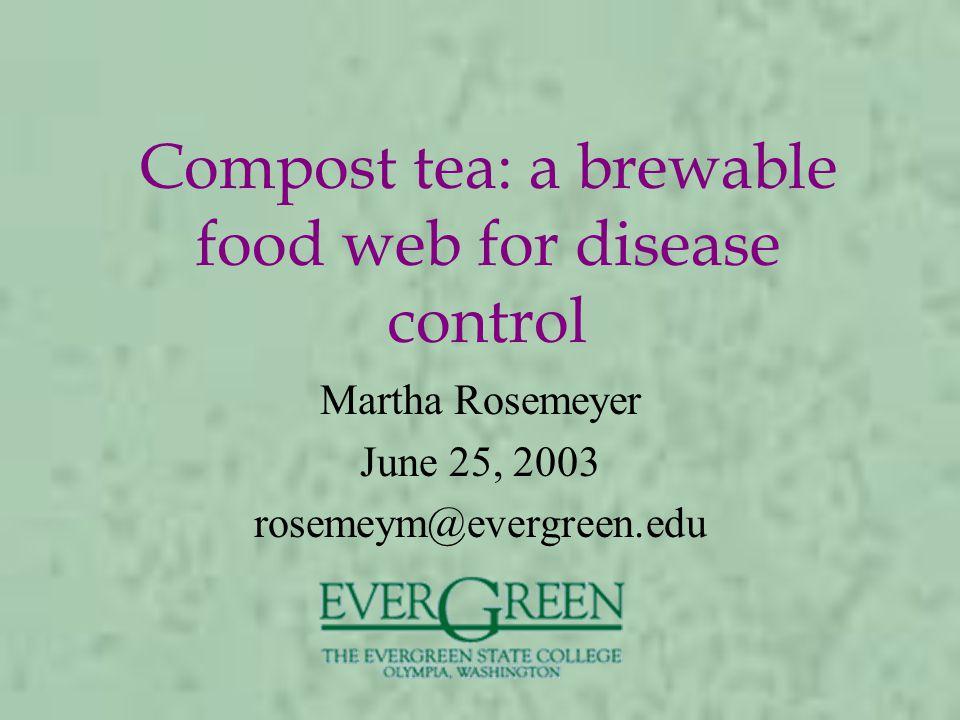 Compost tea: a brewable food web for disease control Martha Rosemeyer June 25, 2003 rosemeym@evergreen.edu