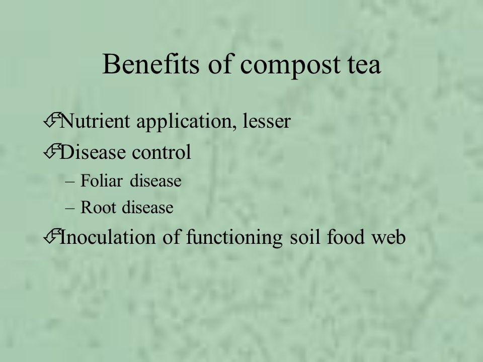 Benefits of compost tea ÉNutrient application, lesser ÉDisease control –Foliar disease –Root disease ÉInoculation of functioning soil food web