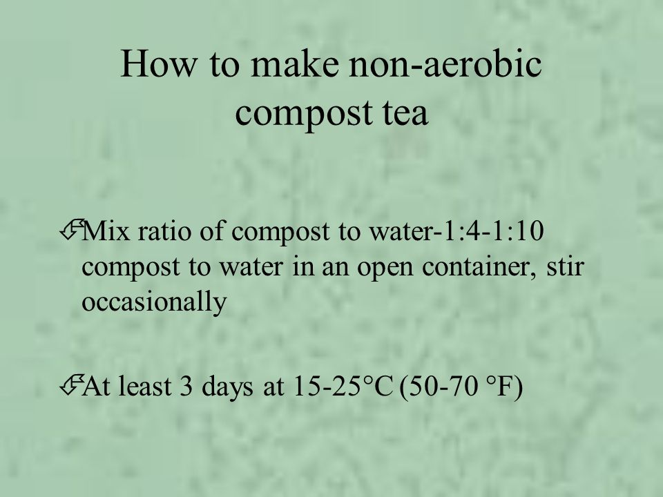 How to make non-aerobic compost tea ÉMix ratio of compost to water-1:4-1:10 compost to water in an open container, stir occasionally ÉAt least 3 days