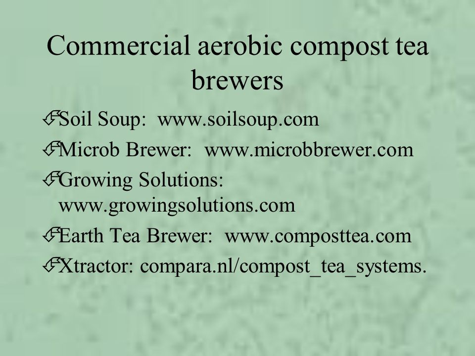 Commercial aerobic compost tea brewers ÉSoil Soup: www.soilsoup.com ÉMicrob Brewer: www.microbbrewer.com ÉGrowing Solutions: www.growingsolutions.com