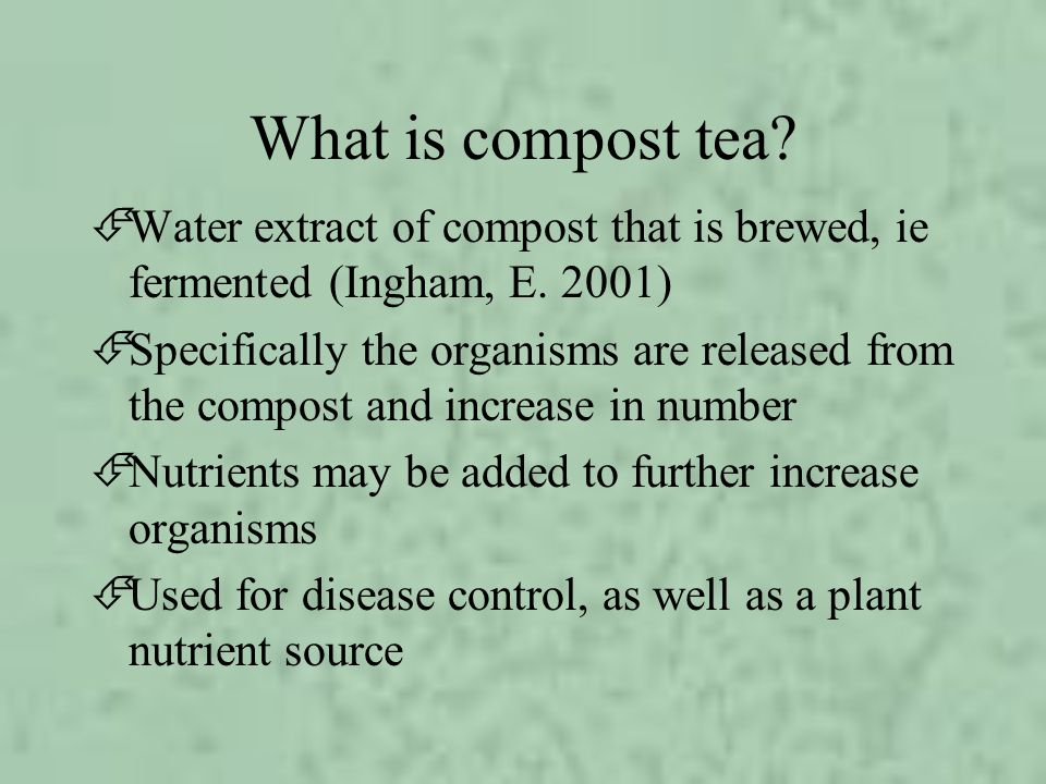 What is compost tea? ÉWater extract of compost that is brewed, ie fermented (Ingham, E. 2001) ÉSpecifically the organisms are released from the compos