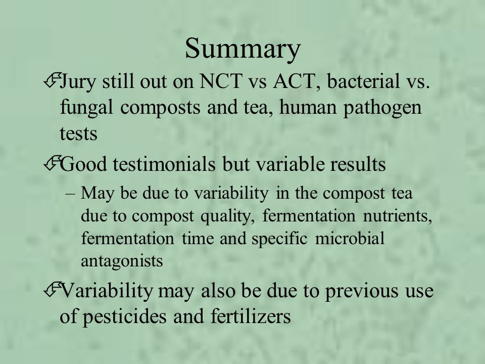 Summary ÉJury still out on NCT vs ACT, bacterial vs. fungal composts and tea, human pathogen tests ÉGood testimonials but variable results –May be due