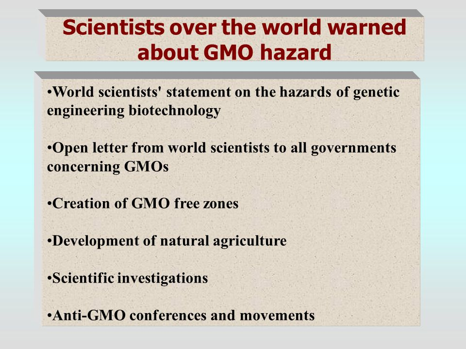 Scientists over the world warned about GMO hazard World scientists statement on the hazards of genetic engineering biotechnology Open letter from world scientists to all governments concerning GMOs Creation of GMO free zones Development of natural agriculture Scientific investigations Anti-GMO conferences and movements
