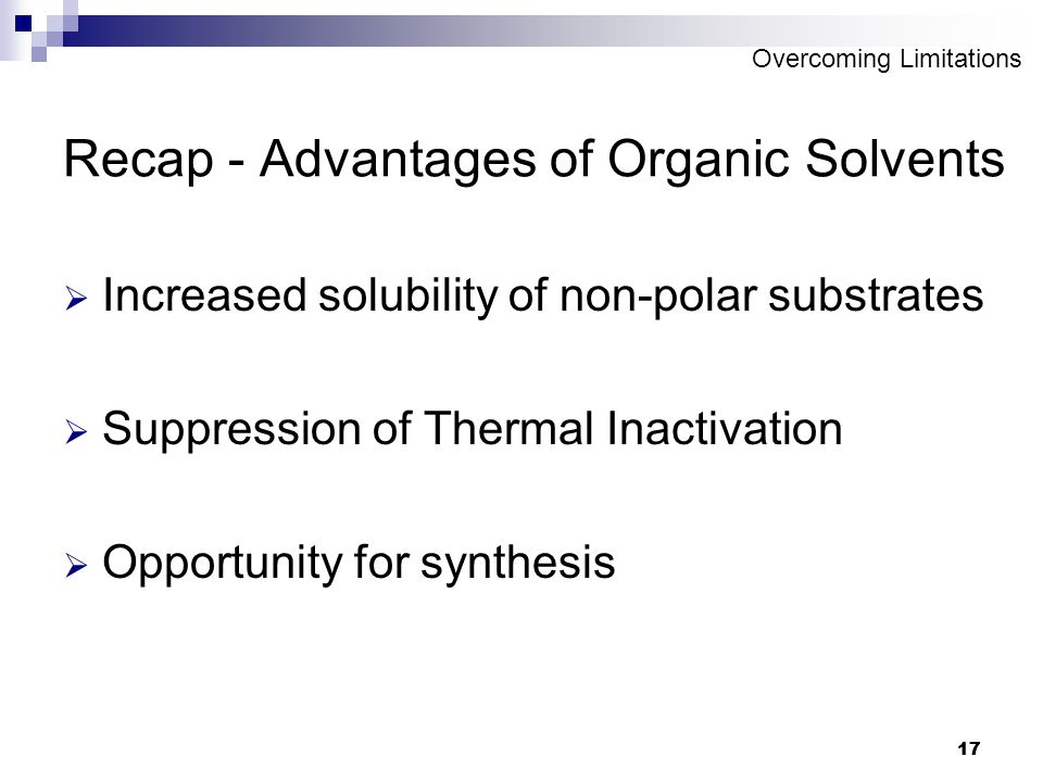 17 Recap - Advantages of Organic Solvents  Increased solubility of non-polar substrates  Suppression of Thermal Inactivation  Opportunity for synthesis Overcoming Limitations