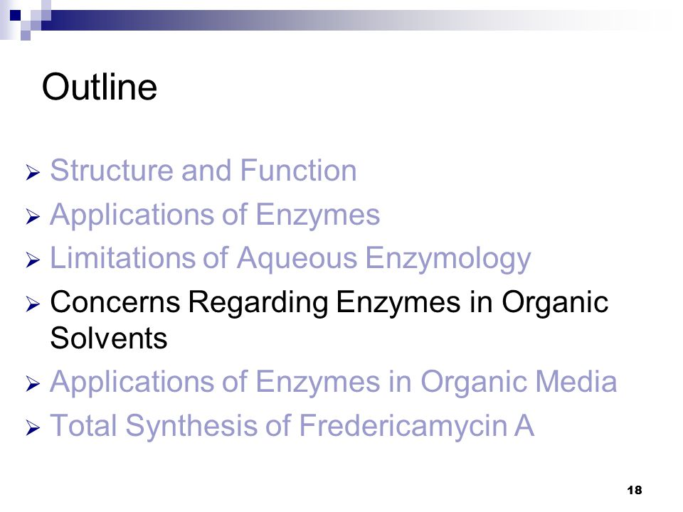 18 Outline  Structure and Function  Applications of Enzymes  Limitations of Aqueous Enzymology  Concerns Regarding Enzymes in Organic Solvents  Applications of Enzymes in Organic Media  Total Synthesis of Fredericamycin A