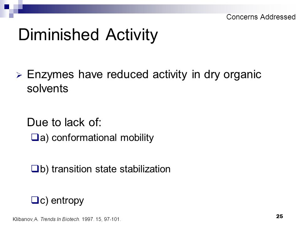 25 Diminished Activity  Enzymes have reduced activity in dry organic solvents Due to lack of:  a) conformational mobility  b) transition state stab