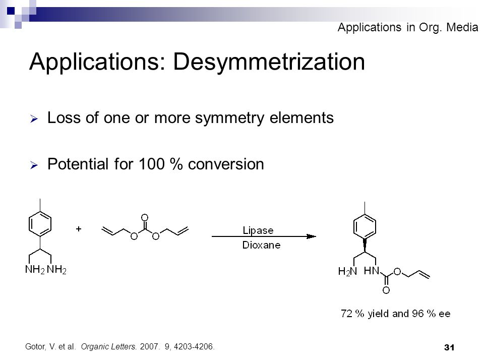 31 Applications: Desymmetrization  Loss of one or more symmetry elements  Potential for 100 % conversion Gotor, V. et al. Organic Letters. 2007. 9,