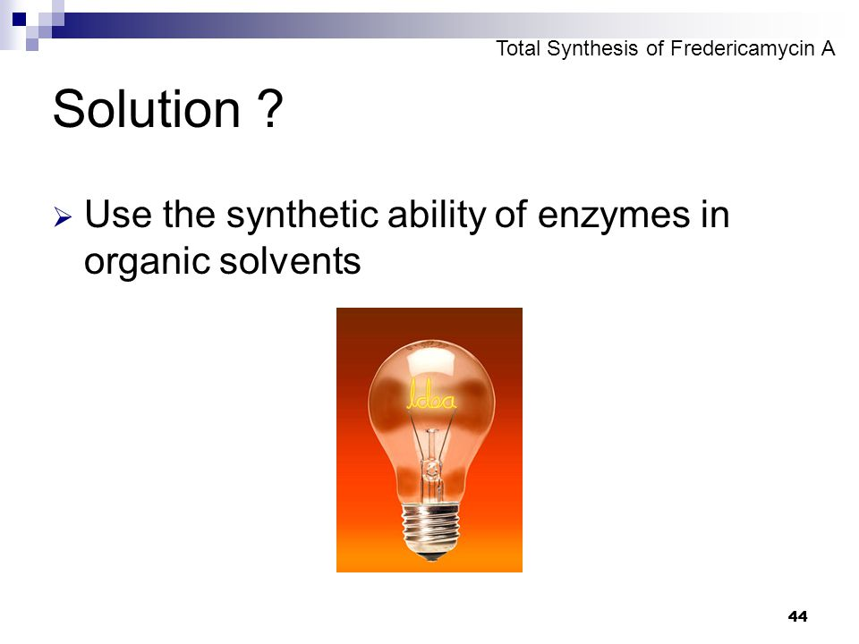 44 Solution ?  Use the synthetic ability of enzymes in organic solvents Total Synthesis of Fredericamycin A
