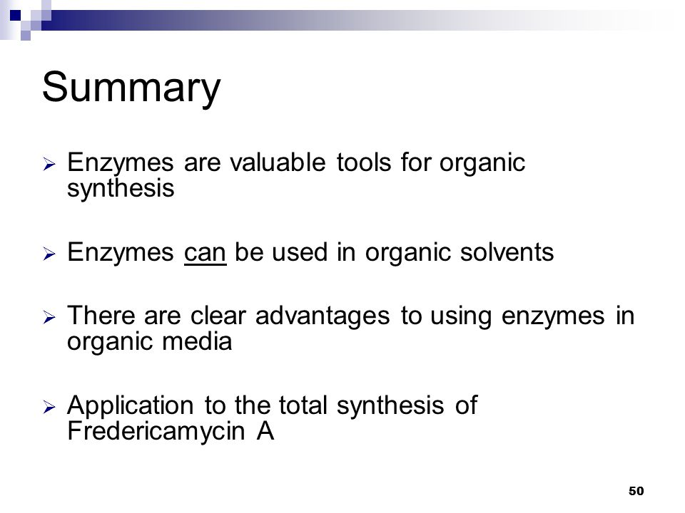 50 Summary  Enzymes are valuable tools for organic synthesis  Enzymes can be used in organic solvents  There are clear advantages to using enzymes in organic media  Application to the total synthesis of Fredericamycin A