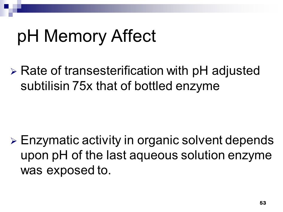 53 pH Memory Affect  Rate of transesterification with pH adjusted subtilisin 75x that of bottled enzyme  Enzymatic activity in organic solvent depends upon pH of the last aqueous solution enzyme was exposed to.