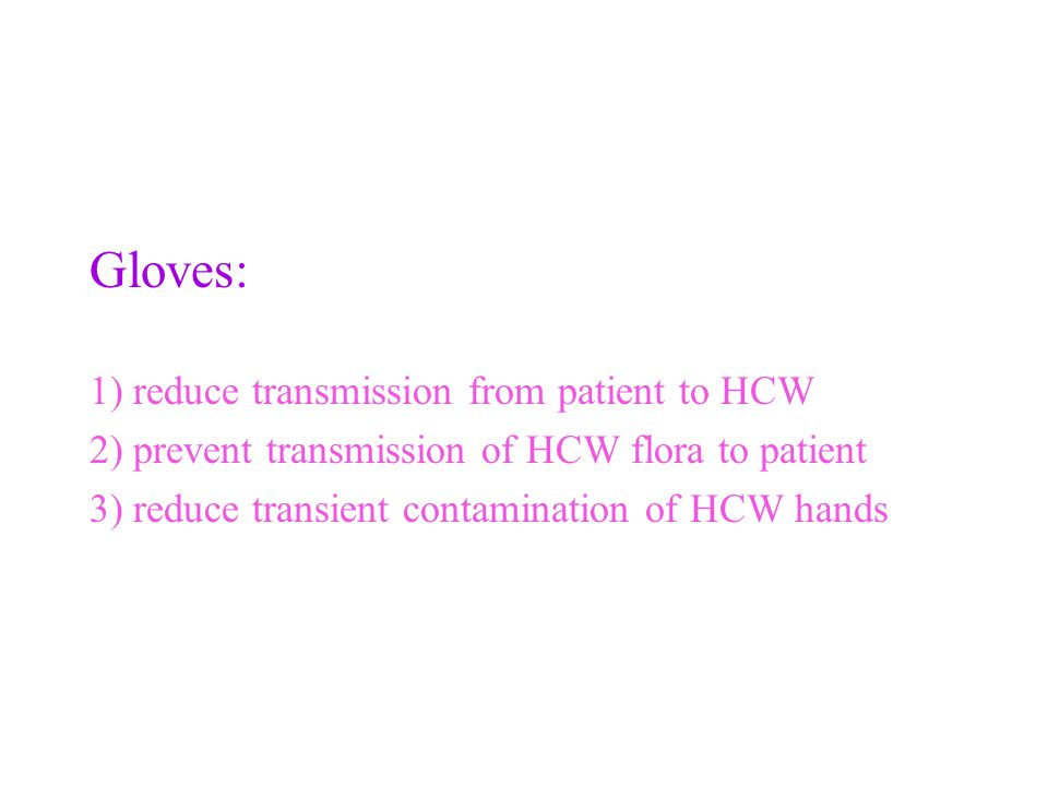 Gloves: 1) reduce transmission from patient to HCW 2) prevent transmission of HCW flora to patient 3) reduce transient contamination of HCW hands