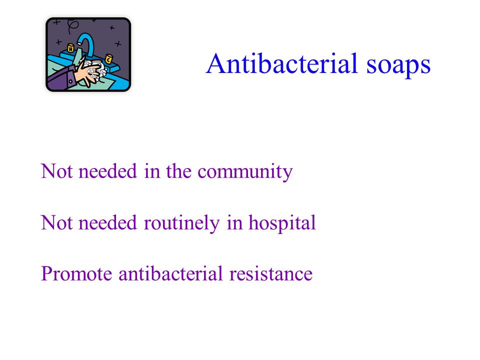 Antibacterial soaps Not needed in the community Not needed routinely in hospital Promote antibacterial resistance