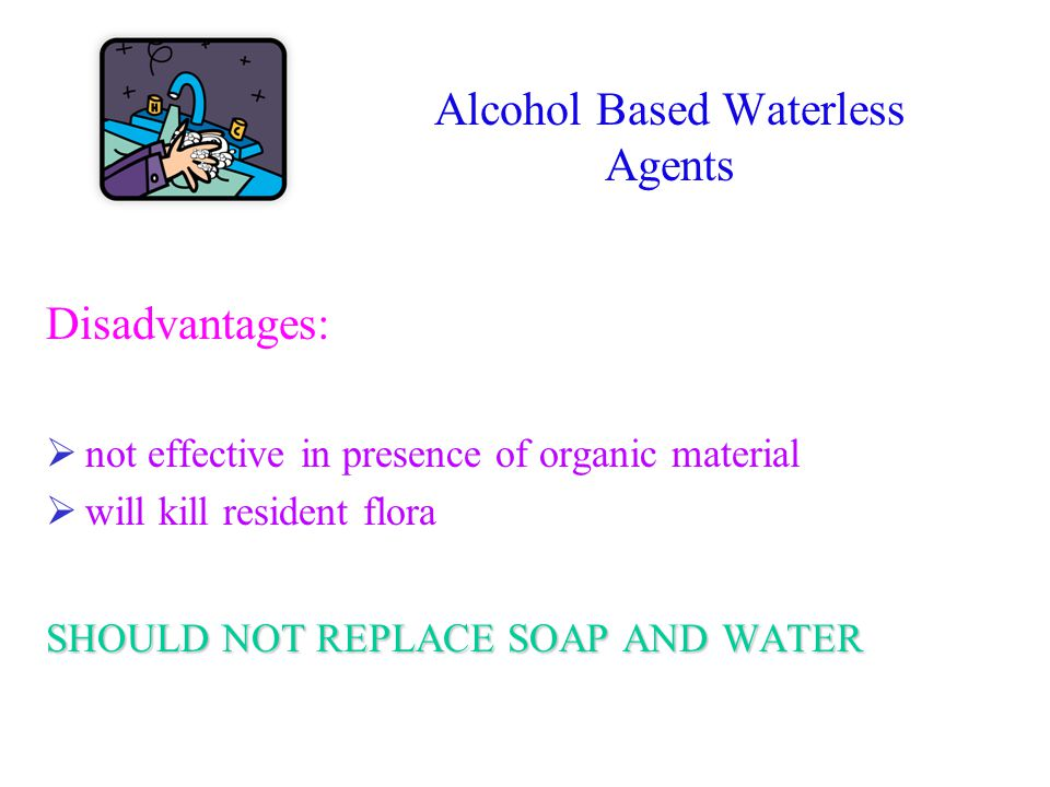 Alcohol Based Waterless Agents Disadvantages:  not effective in presence of organic material  will kill resident flora SHOULD NOT REPLACE SOAP AND W