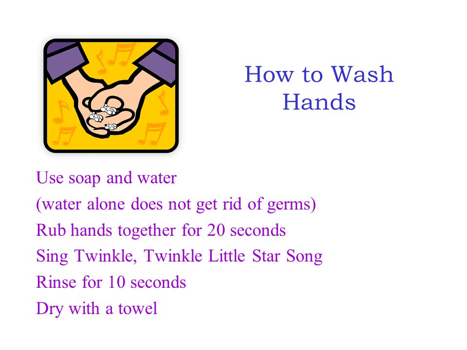 Use soap and water (water alone does not get rid of germs) Rub hands together for 20 seconds Sing Twinkle, Twinkle Little Star Song Rinse for 10 secon