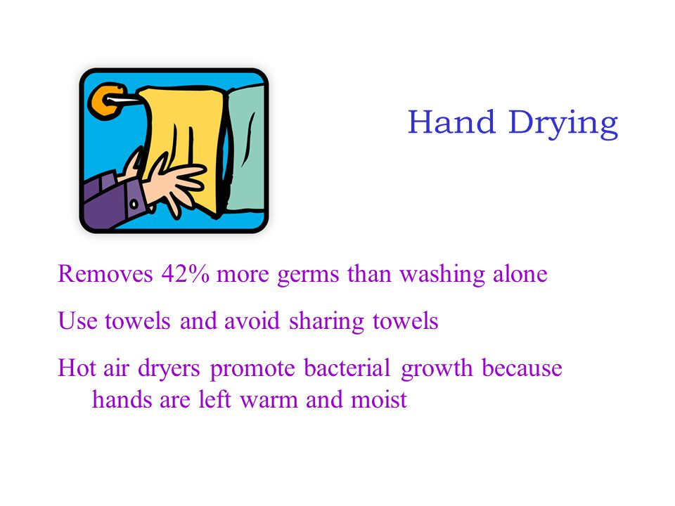 Hand Drying Removes 42% more germs than washing alone Use towels and avoid sharing towels Hot air dryers promote bacterial growth because hands are le