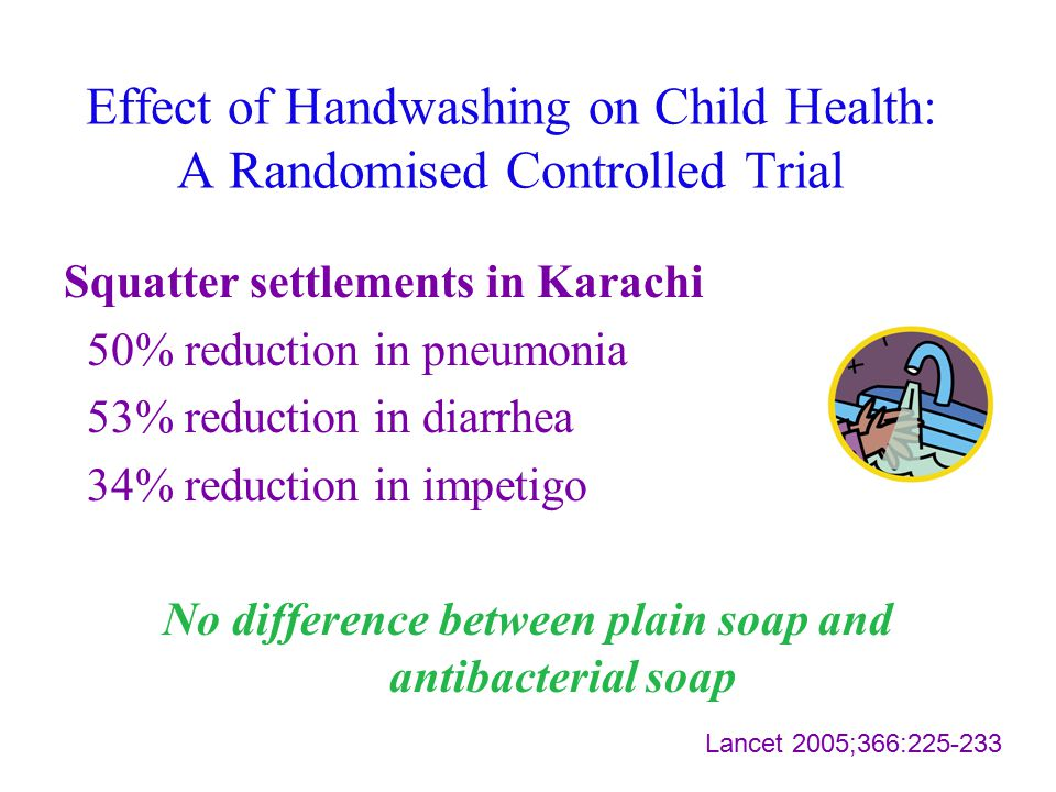 Effect of Handwashing on Child Health: A Randomised Controlled Trial Squatter settlements in Karachi 50% reduction in pneumonia 53% reduction in diarr