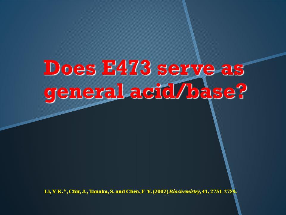 Does E473 serve as general acid/base. Li, Y-K.*, Chir, J., Tanaka, S.