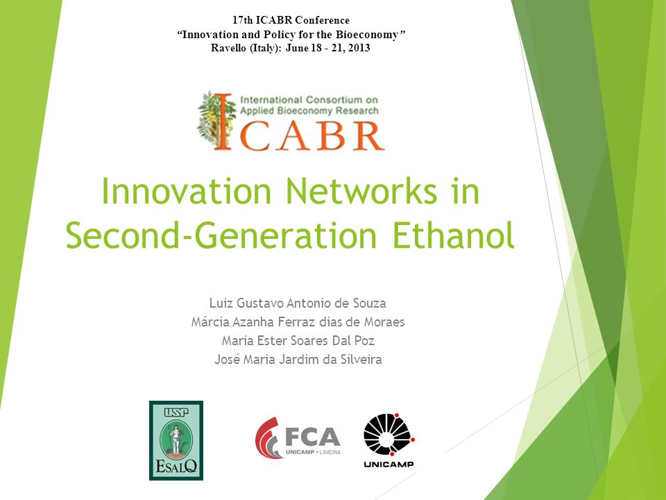 Innovation Networks in Second-Generation Ethanol Luiz Gustavo Antonio de Souza Márcia Azanha Ferraz dias de Moraes Maria Ester Soares Dal Poz José Maria Jardim da Silveira 17th ICABR Conference Innovation and Policy for the Bioeconomy Ravello (Italy): June 18 - 21, 2013