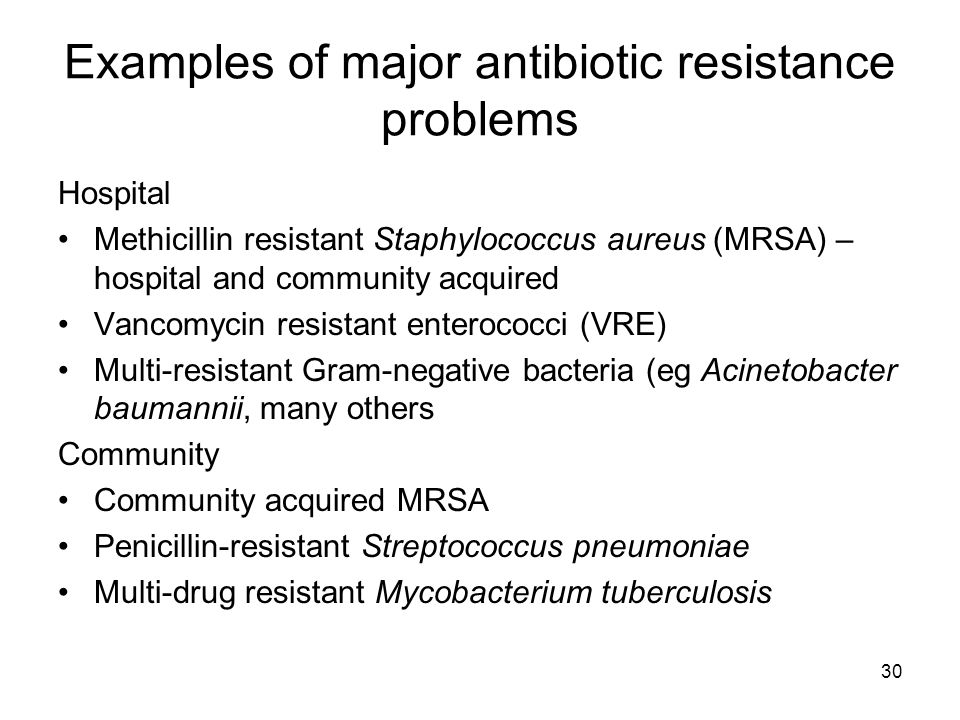 30 Examples of major antibiotic resistance problems Hospital Methicillin resistant Staphylococcus aureus (MRSA) – hospital and community acquired Vanc