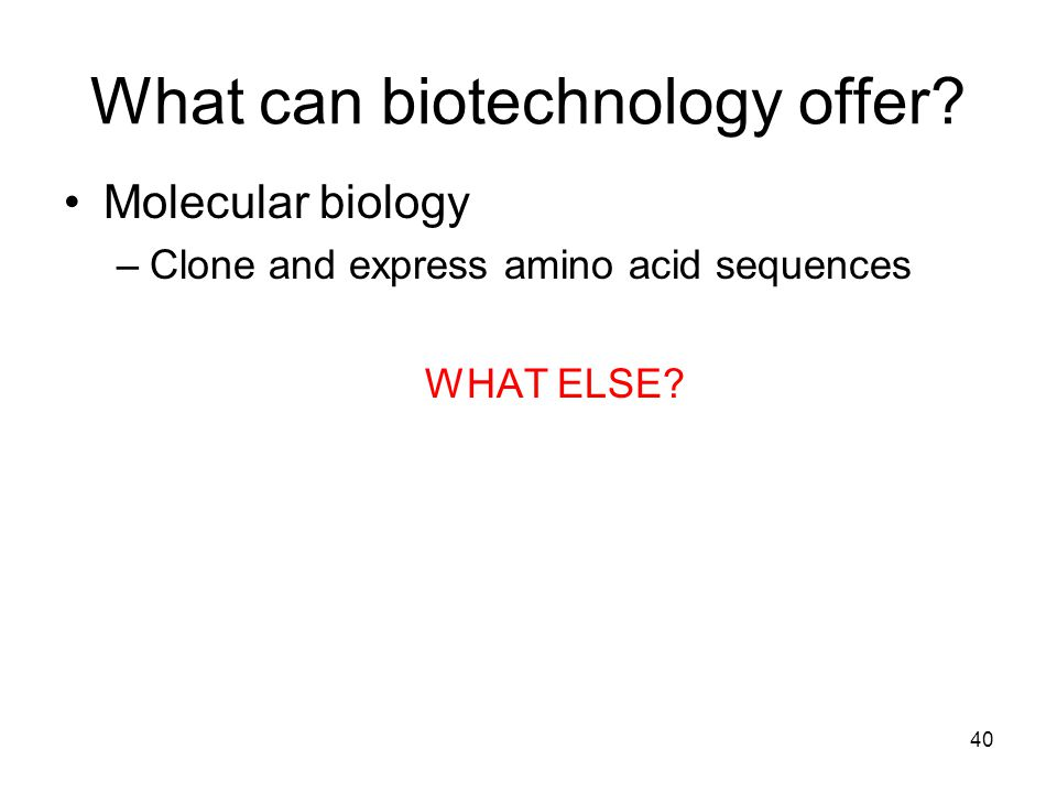 What can biotechnology offer.Molecular biology –Clone and express amino acid sequences WHAT ELSE.