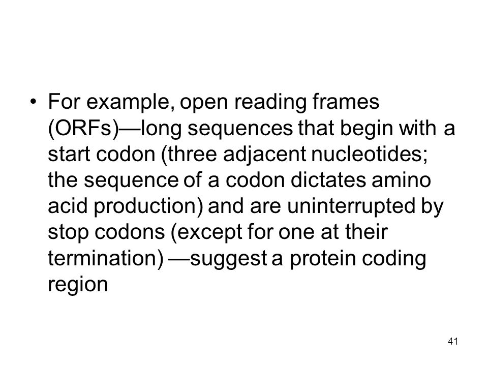 For example, open reading frames (ORFs)—long sequences that begin with a start codon (three adjacent nucleotides; the sequence of a codon dictates amino acid production) and are uninterrupted by stop codons (except for one at their termination) —suggest a protein coding region 41