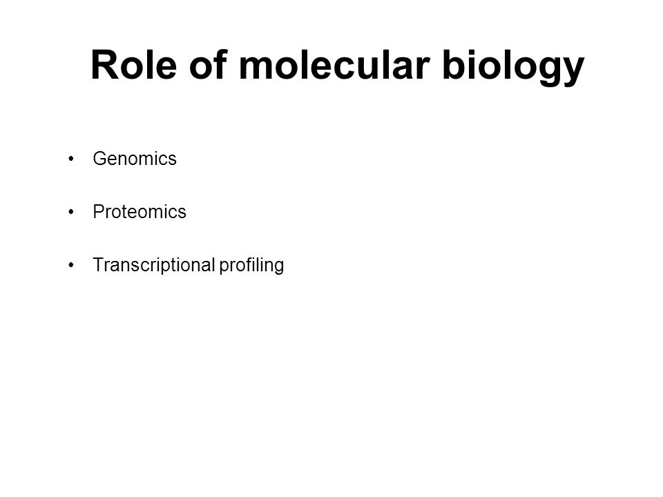 Role of molecular biology Genomics Proteomics Transcriptional profiling