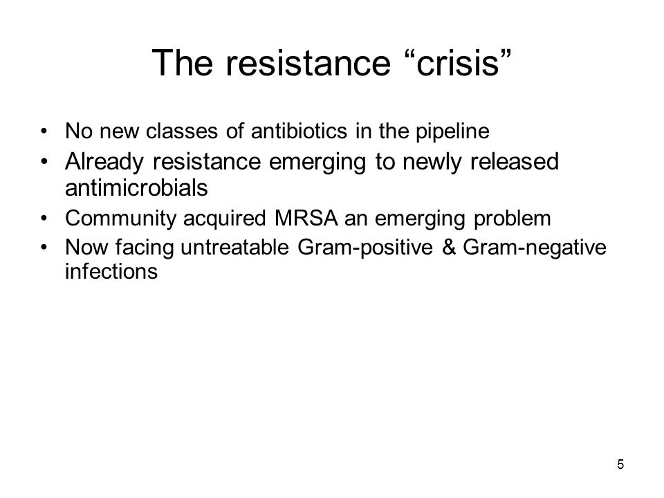 5 The resistance crisis No new classes of antibiotics in the pipeline Already resistance emerging to newly released antimicrobials Community acquired MRSA an emerging problem Now facing untreatable Gram-positive & Gram-negative infections