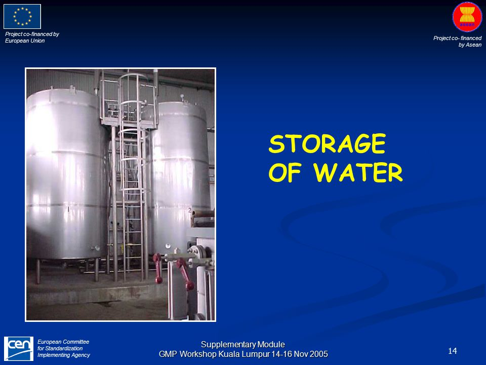 Project co-financed by European Union Project co- financed by Asean European Committee for Standardization Implementing Agency 14 Supplementary Module GMP Workshop Kuala Lumpur 14-16 Nov 2005 STORAGE OF WATER