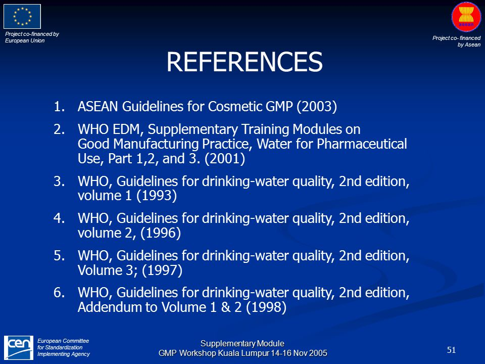 Project co-financed by European Union Project co- financed by Asean European Committee for Standardization Implementing Agency 51 Supplementary Module GMP Workshop Kuala Lumpur 14-16 Nov 2005 REFERENCES 1.ASEAN Guidelines for Cosmetic GMP (2003) 2.WHO EDM, Supplementary Training Modules on Good Manufacturing Practice, Water for Pharmaceutical Use, Part 1,2, and 3.