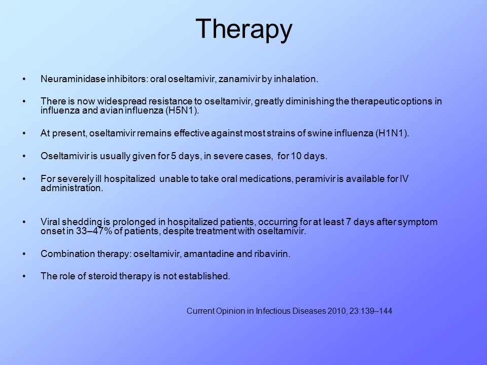 Therapy Neuraminidase inhibitors: oral oseltamivir, zanamivir by inhalation. There is now widespread resistance to oseltamivir, greatly diminishing th