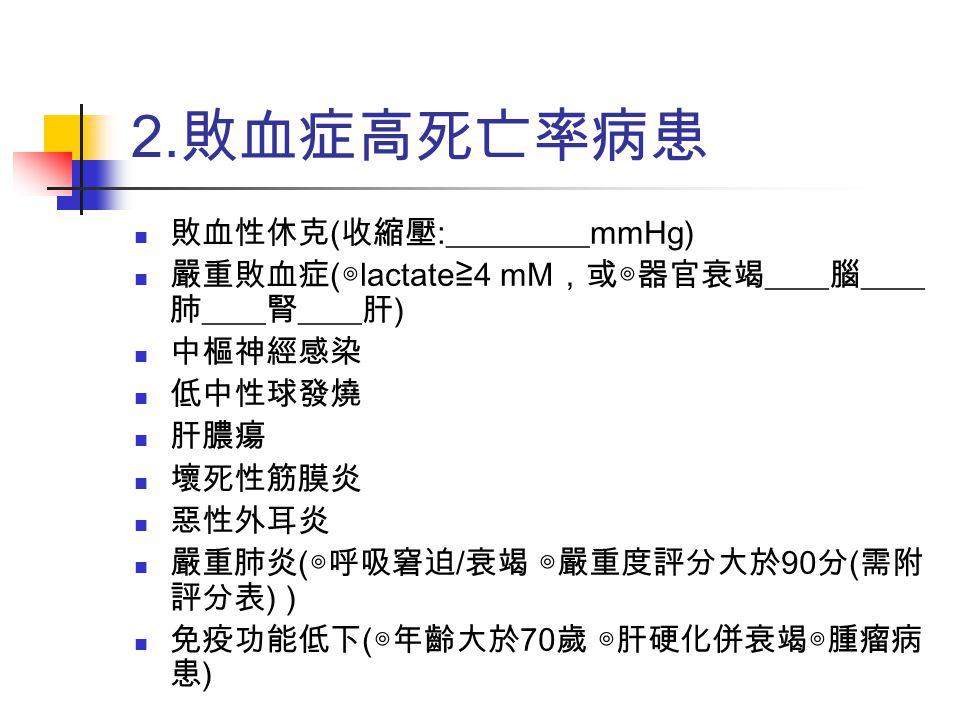 2. 敗血症高死亡率病患 敗血性休克 ( 收縮壓 :_________mmHg) 嚴重敗血症 ( ◎ lactate ≧ 4 mM ,或◎器官衰竭 ____ 腦 ____ 肺 ____ 腎 ____ 肝 ) 中樞神經感染 低中性球發燒 肝膿瘍 壞死性筋膜炎 惡性外耳炎 嚴重肺炎 ( ◎呼吸窘迫 /