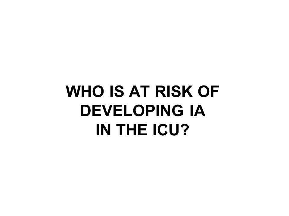 WHO IS AT RISK OF DEVELOPING IA IN THE ICU