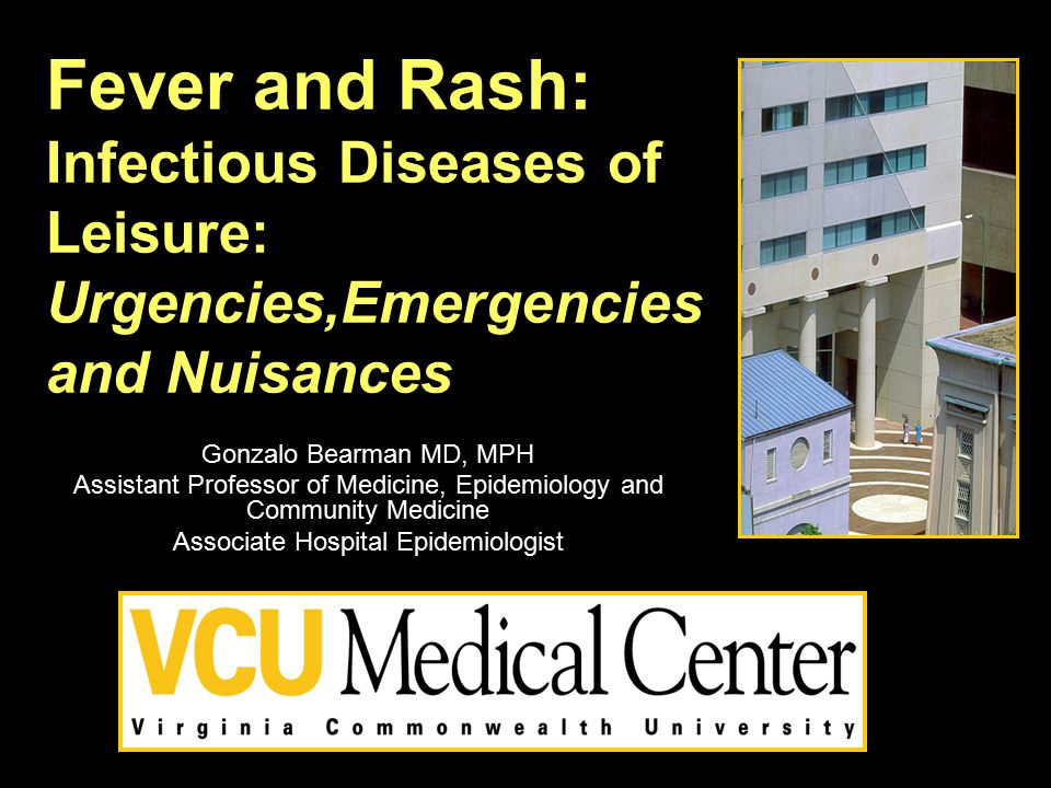 Fever and Rash: Infectious Diseases of Leisure: Urgencies,Emergencies and Nuisances Gonzalo Bearman MD, MPH Assistant Professor of Medicine, Epidemiol