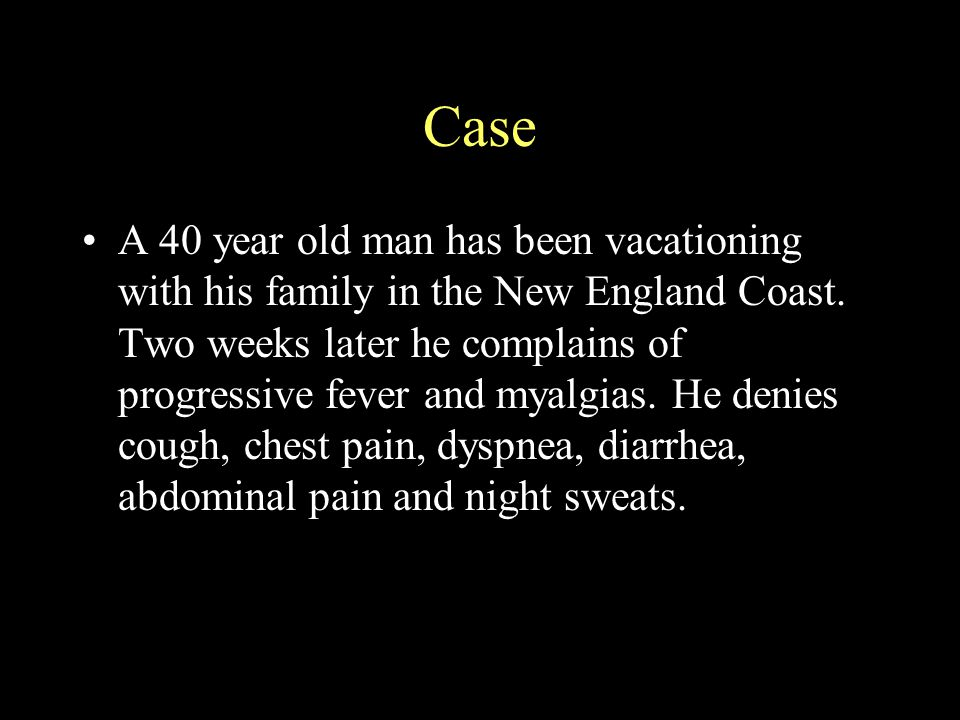 Case A 40 year old man has been vacationing with his family in the New England Coast. Two weeks later he complains of progressive fever and myalgias.