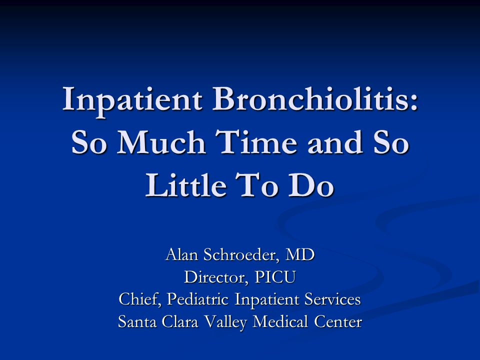 Inpatient Bronchiolitis: So Much Time and So Little To Do Alan Schroeder, MD Director, PICU Chief, Pediatric Inpatient Services Santa Clara Valley Med