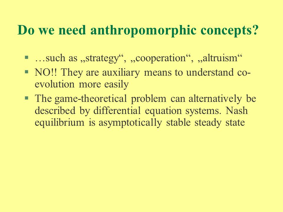 "Do we need anthropomorphic concepts? §…such as ""strategy"", ""cooperation"", ""altruism"" §NO!! They are auxiliary means to understand co- evolution more e"