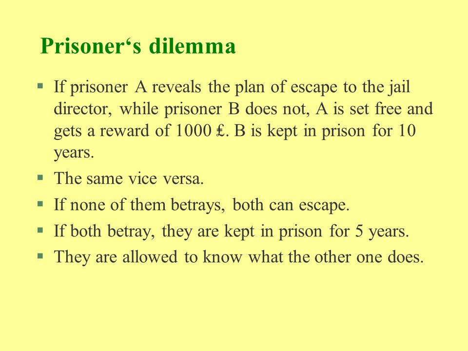 Prisoner's dilemma §If prisoner A reveals the plan of escape to the jail director, while prisoner B does not, A is set free and gets a reward of 1000
