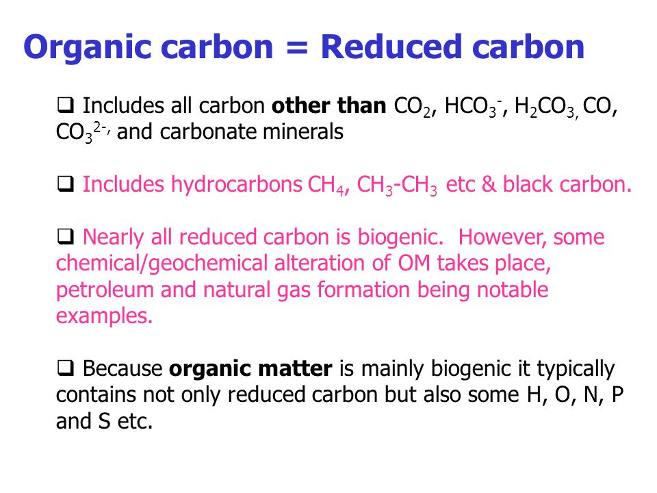 Organic carbon = Reduced carbon  Includes all carbon other than CO 2, HCO 3 -, H 2 CO 3, CO, CO 3 2-, and carbonate minerals  Includes hydrocarbons