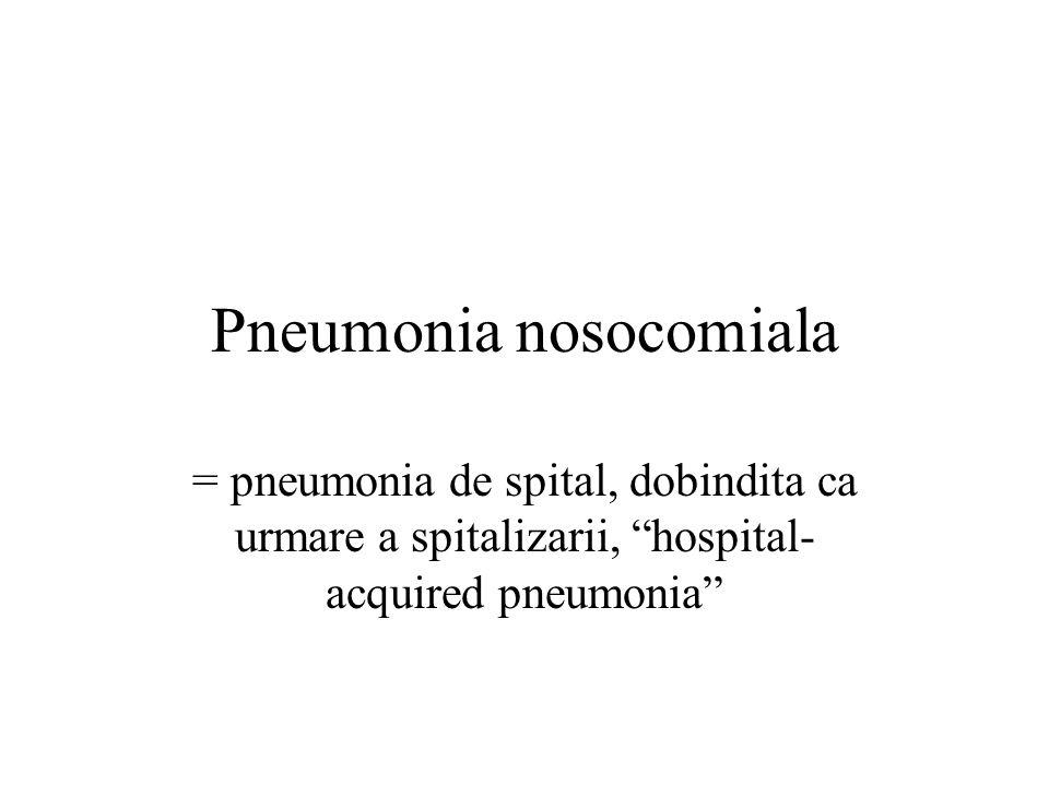 Pneumonia nosocomiala = pneumonia de spital, dobindita ca urmare a spitalizarii, hospital- acquired pneumonia