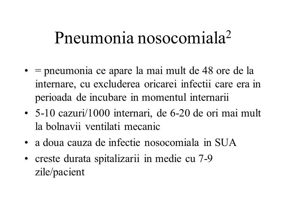 Pneumonia nosocomiala 2 = pneumonia ce apare la mai mult de 48 ore de la internare, cu excluderea oricarei infectii care era in perioada de incubare in momentul internarii 5-10 cazuri/1000 internari, de 6-20 de ori mai mult la bolnavii ventilati mecanic a doua cauza de infectie nosocomiala in SUA creste durata spitalizarii in medie cu 7-9 zile/pacient