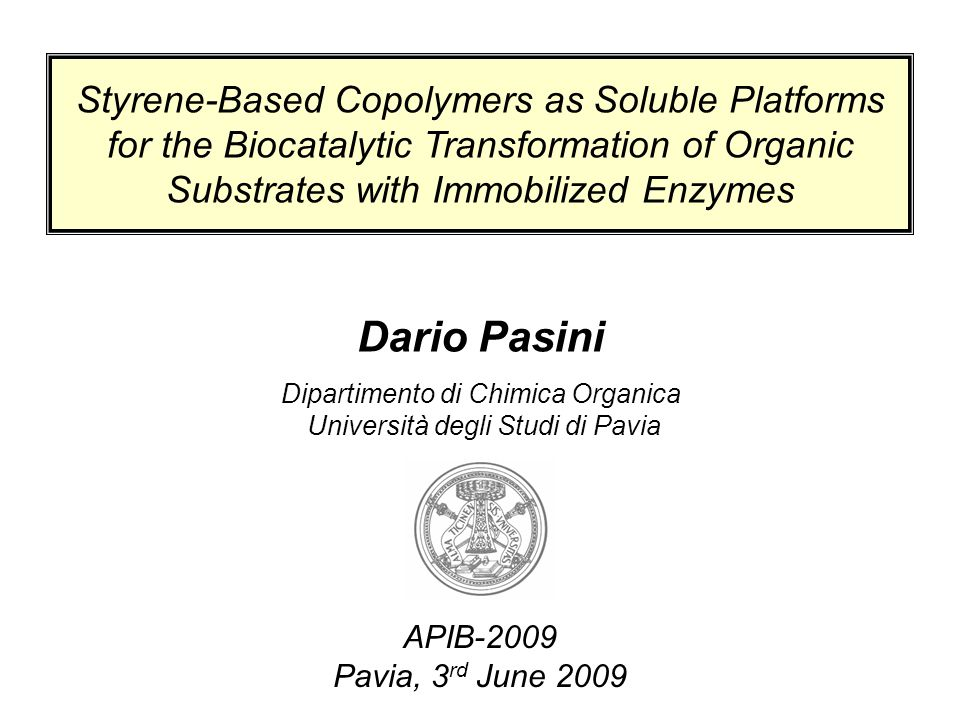 Dario Pasini Dipartimento di Chimica Organica Università degli Studi di Pavia APIB-2009 Pavia, 3 rd June 2009 Styrene-Based Copolymers as Soluble Platforms for the Biocatalytic Transformation of Organic Substrates with Immobilized Enzymes