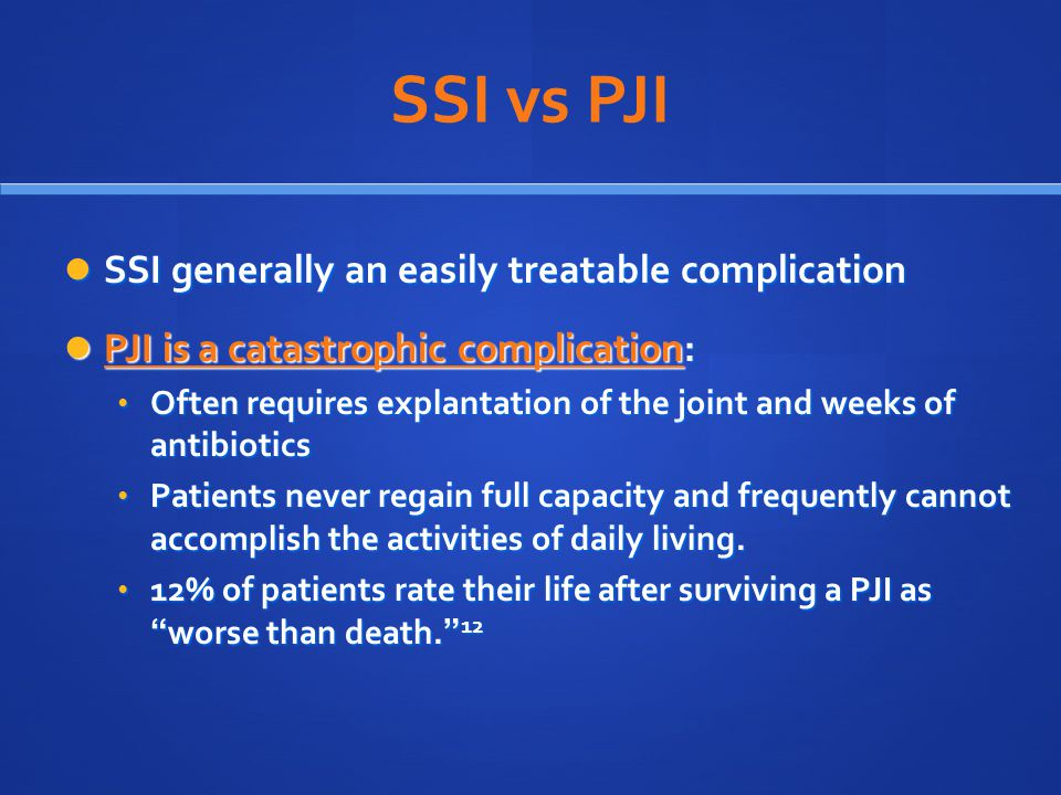 SSI vs PJI SSI generally an easily treatable complication SSI generally an easily treatable complication PJI is a catastrophic complication: PJI is a catastrophic complication: Often requires explantation of the joint and weeks of antibiotics Often requires explantation of the joint and weeks of antibiotics Patients never regain full capacity and frequently cannot accomplish the activities of daily living.