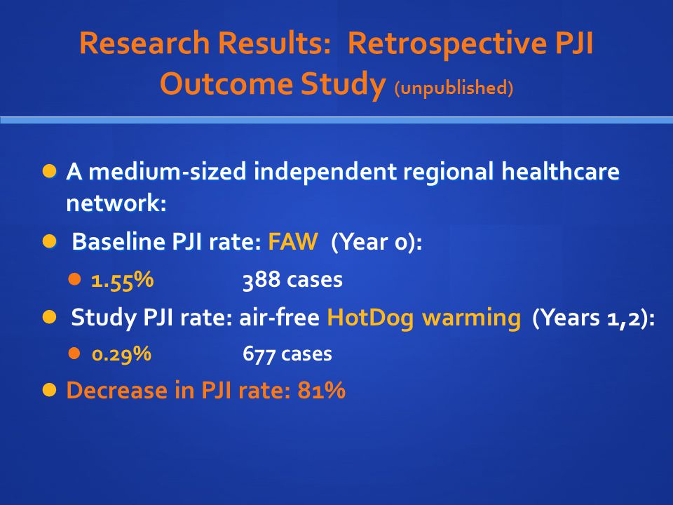 Research Results: Retrospective PJI Outcome Study (unpublished) A medium-sized independent regional healthcare network: A medium-sized independent regional healthcare network: Baseline PJI rate: Baseline PJI rate: FAW (Year 0): 1.55% 388 cases Study PJI rate: air-free HotDog warming (Years 1,2): 0.29% 677 cases Decrease in PJI rate: 81%