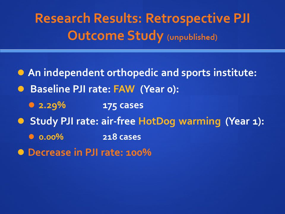 Research Results: Retrospective PJI Outcome Study (unpublished) An independent orthopedic and sports institute: Baseline PJI rate: FAW (Year 0): 2.29% 175 cases Study PJI rate: air-free HotDog warming (Year 1): 0.00% 218 cases Decrease in PJI rate: 100%