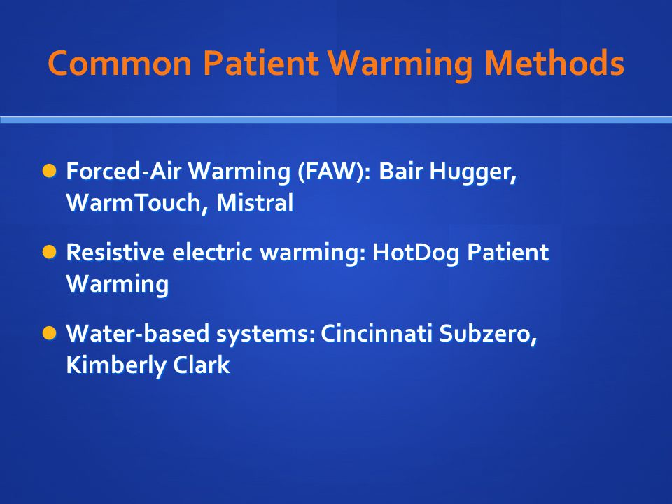 Common Patient Warming Methods Forced-Air Warming (FAW): Bair Hugger, WarmTouch, Mistral Forced-Air Warming (FAW): Bair Hugger, WarmTouch, Mistral Resistive electric warming: HotDog Patient Warming Resistive electric warming: HotDog Patient Warming Water-based systems: Cincinnati Subzero, Kimberly Clark Water-based systems: Cincinnati Subzero, Kimberly Clark