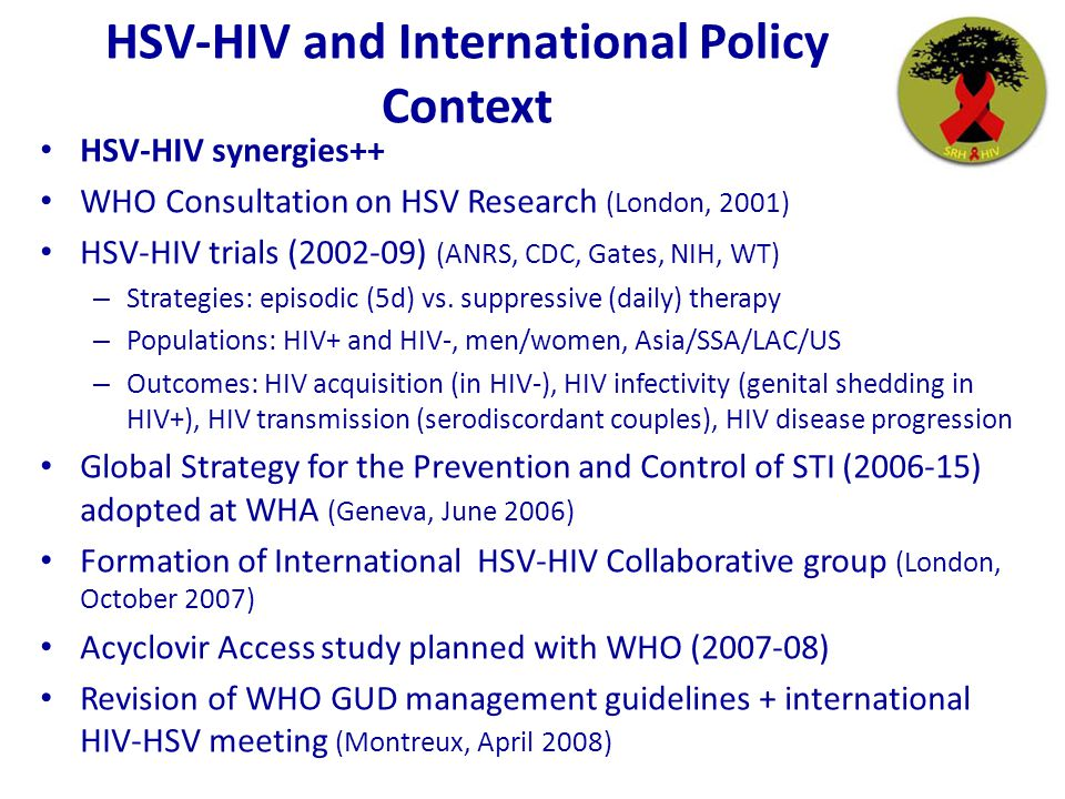 HSV-HIV and International Policy Context HSV-HIV synergies++ WHO Consultation on HSV Research (London, 2001) HSV-HIV trials (2002-09) (ANRS, CDC, Gate