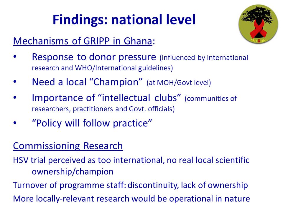 Findings: national level Mechanisms of GRIPP in Ghana: Response to donor pressure (influenced by international research and WHO/International guidelines) Need a local Champion (at MOH/Govt level) Importance of intellectual clubs (communities of researchers, practitioners and Govt.