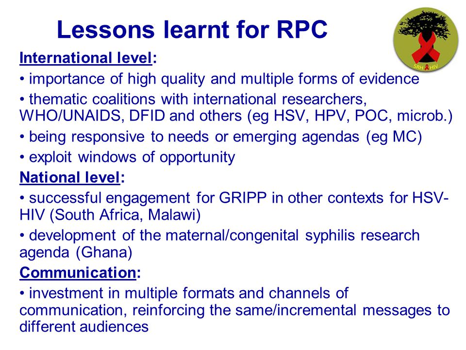 Lessons learnt for RPC International level: importance of high quality and multiple forms of evidence thematic coalitions with international researchers, WHO/UNAIDS, DFID and others (eg HSV, HPV, POC, microb.) being responsive to needs or emerging agendas (eg MC) exploit windows of opportunity National level: successful engagement for GRIPP in other contexts for HSV- HIV (South Africa, Malawi) development of the maternal/congenital syphilis research agenda (Ghana) Communication: investment in multiple formats and channels of communication, reinforcing the same/incremental messages to different audiences