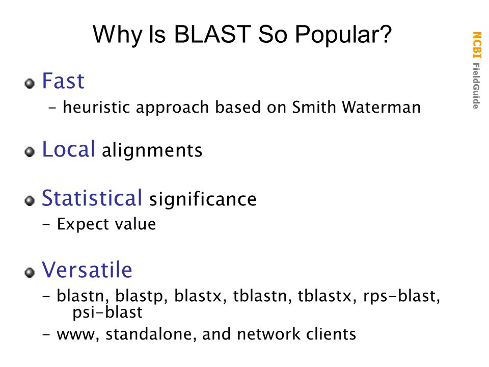 NCBI FieldGuide Fast - heuristic approach based on Smith Waterman Local alignments Statistical significance - Expect value Versatile - blastn, blastp,